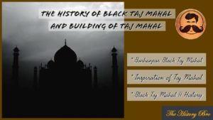 Black Taj Mahal : The inspiration of Taj Mahal of Agra